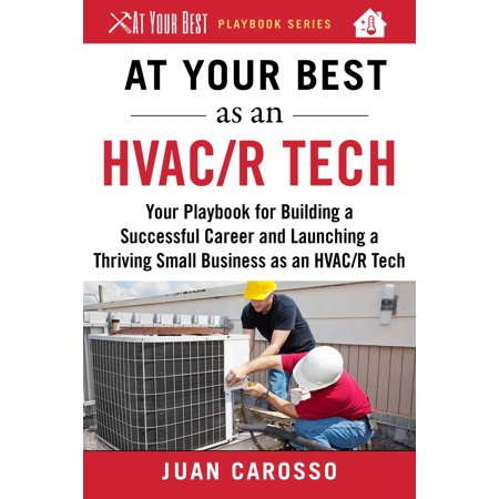 At Your Best as an HVAC/R Tech : Your Playbook for Building a Great Career and Launching a Thriving Small Business as an HVAC/R