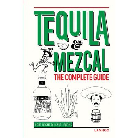 Tequila & Mezcal : The Complete Guide