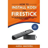 How to Install Kodi on Firestick : Super Easy Step-By-Step Instructions (with Screenshots) to Set Up Kodi on Your Amazon Fire TV Stick in Under 10 Minutes