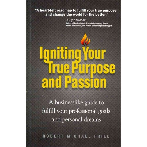 Igniting Your True Purpose and Passion: A Businesslike Guide to Fulfill Your Professional Goals and Presonal Dreams
