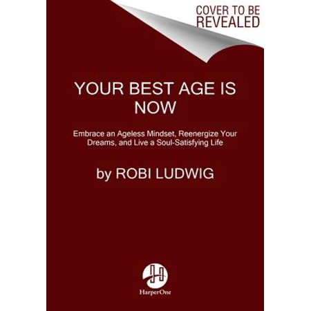 Your Best Age Is Now : Embrace an Ageless Mindset, Reenergize Your Dreams, and Live a Soul-Satisfying