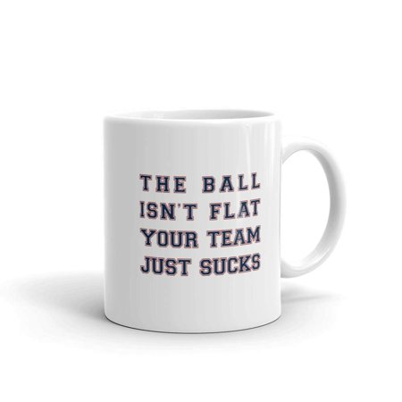 The Ball Isn't Flat Your Team Just Sucks Funny Novelty Humor 11oz White Ceramic Glass Coffee Tea Mug Cup