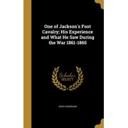 One of Jackson's Foot Cavalry; His Experience and What He Saw During the War 1861-1865 (Hardcover)
