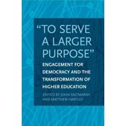"""To Serve a Larger Purpose"" : Engagement for Democracy and the Transformation of Higher Education"