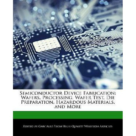 Semiconductor Device Fabrication: Wafers, Processing, Wafer Test, Die Preparation, Hazardous Materials, and More