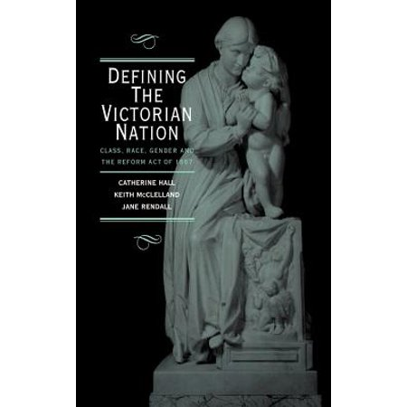 Defining the Victorian Nation : Class, Race, Gender and the British Reform Act of