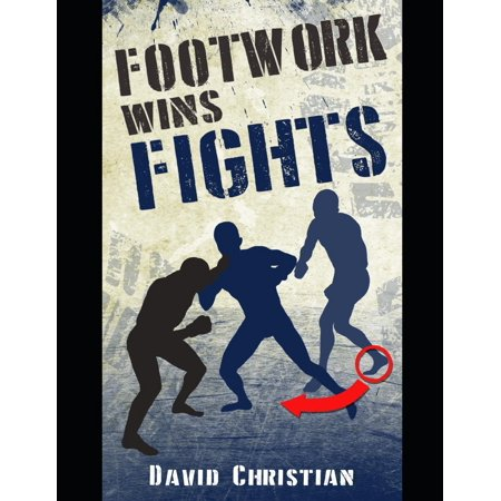 Footwork Wins Fights: The Footwork of Boxing, Kickboxing, Martial Arts & Mma