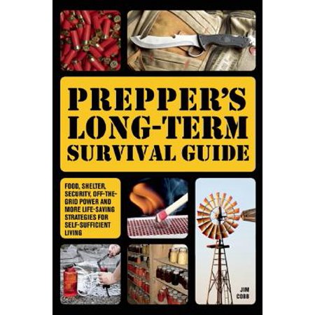 Prepper's Long-Term Survival Guide : Food, Shelter, Security, Off-The-Grid Power and More Life-Saving Strategies for Self-Sufficient