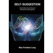 Self-Suggestion : And the New Huna Theory of Mesmerism and Hypnosis