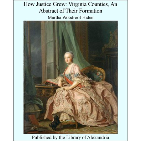 How Justice Grew: Virginia Counties, An Abstract of Their Formation -