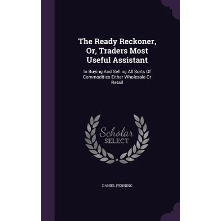 The Ready Reckoner, Or, Traders Most Useful Assistant : In Buying and Selling All Sorts of Commodities Either Wholesale or Retail - Buy Wholesale