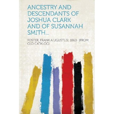 Ancestry And Descendants Of Joshua Clark And Of Susannah Smith