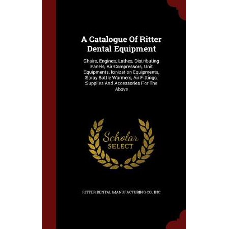 A Catalogue of Ritter Dental Equipment : Chairs, Engines, Lathes, Distributing Panels, Air Compressors, Unit Equipments, Ionization Equipments, Spray Bottle Warmers, Air Fittings, Supplies and Accessories for the (Fitting End Panels To Kitchen Wall Units)