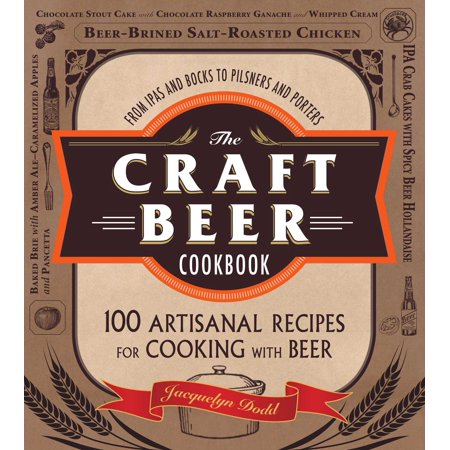 The Craft Beer Cookbook : From IPAs and Bocks to Pilsners and Porters, 100 Artisanal Recipes for Cooking with (Ipa Beer Of The Month Club Reviews)