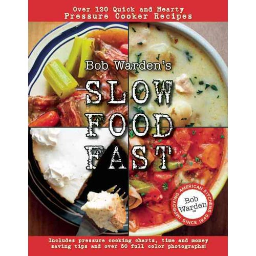 Bob Warden's Slow Food Fast: Over 120 Quick and Hearty Pressure Cooker Recipes