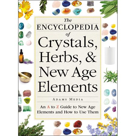 The Encyclopedia of Crystals, Herbs, and New Age Elements : An A to Z Guide to New Age Elements and How to Use Them
