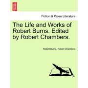 The Life and Works of Robert Burns. Edited by Robert Chambers.