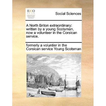 A North Briton Extraordinary  Written By A Young Scotsman  Now A Volunteer In The Corsican Service