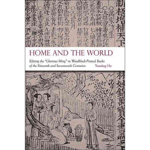 "Home and the World: Editing the ""Glorious Ming"" in Woodblock-Printed Books of the Sixteenth and Seventeenth Centuries"