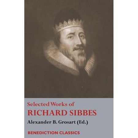 Selected Works of Richard Sibbes : Memoir of Richard Sibbes, Description of Christ, the Bruised Reed and Smoking Flax, the Sword of the Wicked, the Soul's Conflict with Itself and Victory Over Itself by Faith, the Saint's Safety in Evil Times, Christ Is Best; Or St. Paul's Strait, Christ's (Paul Chen Swords)