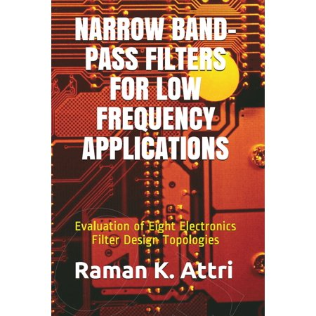Narrow Band-Pass Filters for Low Frequency Applications: Evaluation of Eight Electronics Filter Design Topologies - eBook ()