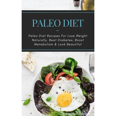 Paleo Diet: Paleo Diet Recipes For Lose Weight Naturally, Beat Diabetes, Boost Metabolism & Look Beautiful -