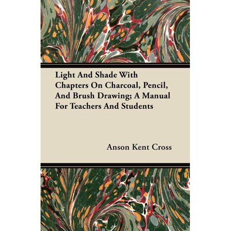 Pencil Charcoal Drawings - Light and Shade with Chapters on Charcoal, Pencil, and Brush Drawing; A Manual for Teachers and Students (Paperback)