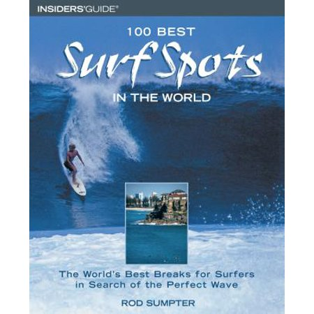 100 Best Surf Spots in the World : The World's Best Breaks for Surfers in Search of the Perfect