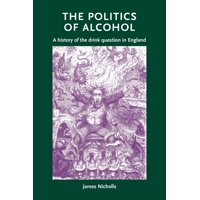 The Politics of Alcohol : A History of the Drink Question in England