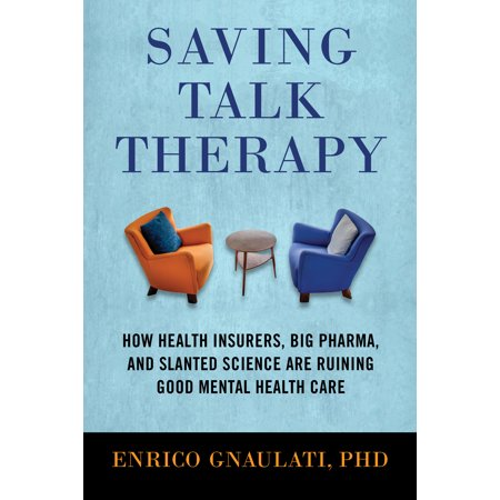 Saving Talk Therapy : How Health Insurers, Big Pharma, and Slanted Science Are Ruining Good Mental Health
