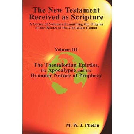 Apocalypse Sword - The New Testament Received as Scripture : A Series of Volumes Examining the Origins of the Books of the Christian Canon-Volume III: The Thessalonian Epistles, the Apocalypse