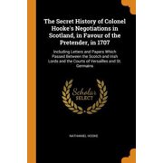 The Secret History of Colonel Hooke's Negotiations in Scotland, in Favour of the Pretender, in 1707: Including Letters and Papers Which Passed Between Paperback