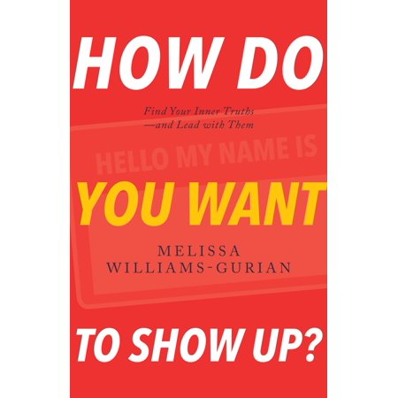 How Do You Want to Show Up?: Find Your Inner Truths—and Lead with Them - eBook