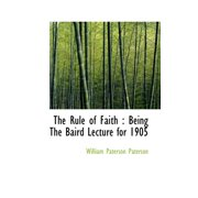 The Rule of Faith : Being the Baird Lecture for 1905