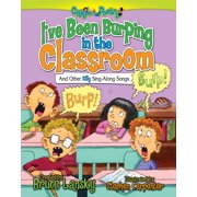 I've Been Burping in the Classroom : And Other Silly Sing-Along Songs