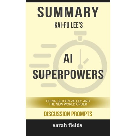 Summary of AI Superpowers: China, Silicon Valley, and the New World Order by Kai-Fu Lee (Discussion Prompts) -