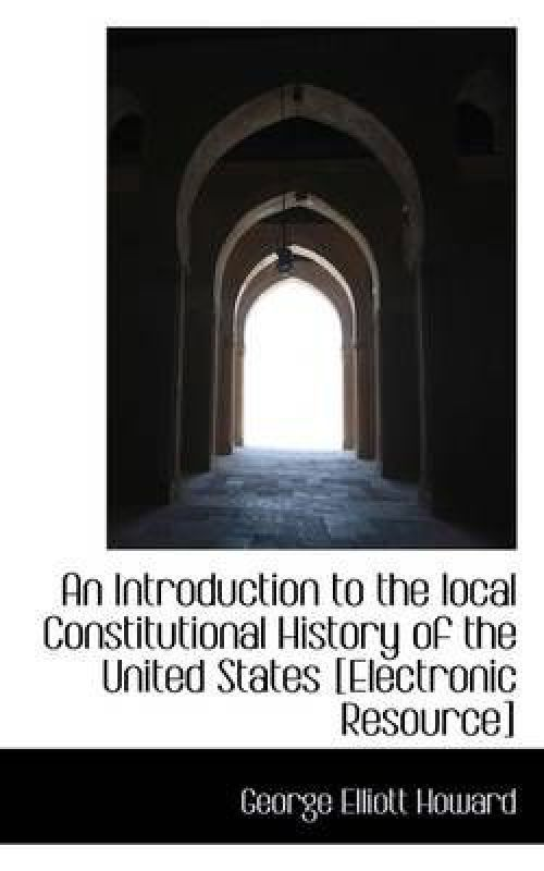 An Introduction to the local Constitutional History of the United States [Electronic Resource] by