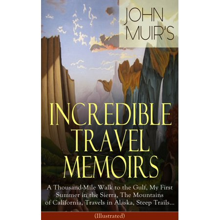 John Muir's Incredible Travel Memoirs: A Thousand-Mile Walk to the Gulf, My First Summer in the Sierra, The Mountains of California, Travels in Alaska, Steep Trails… (Illustrated) -