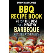BBQ Recipe Book : 70 of the Best Ever Healthy Barbecue Recipes...Revealed!