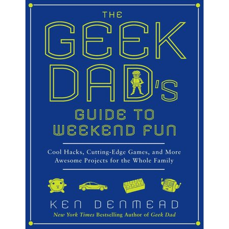 The Geek Dad's Guide to Weekend Fun : Cool Hacks, Cutting-Edge Games, and More Awesome Projects for the Whole Family