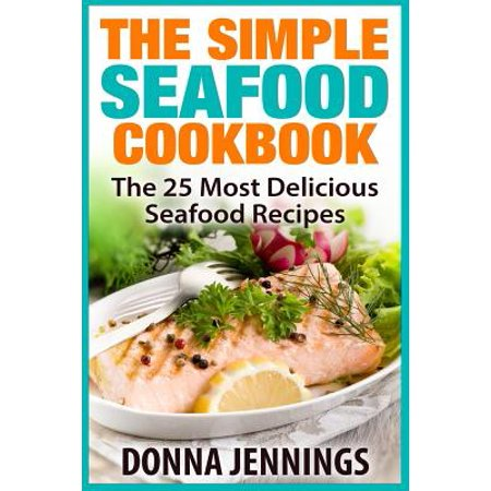 The simple seafood cookbook the 25 most delicious seafood for The most delicious recipes