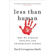 Less Than Human : Why We Demean, Enslave, and Exterminate Others