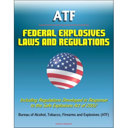 ATF Federal Explosives Law and Regulations: Including Regulations Developed in Response to the Safe Explosives Act of 2002 -