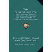 The Shakespeare Key : Unlocking the Treasures of His Style, Elucidating the Peculiarities of His Construction and Displaying the Beauties of His Expression
