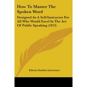 How to Master the Spoken Word : Designed as a Self-Instructor for All Who Would Excel in the Art of Public Speaking (1913)