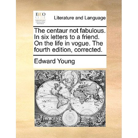 The Centaur Not Fabulous. in Six Letters to a Friend. on the Life in Vogue. the Fourth Edition, Corrected.