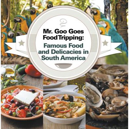 Mr. Goo Goes Food Tripping: Famous Food and Delicacies in South America - eBook