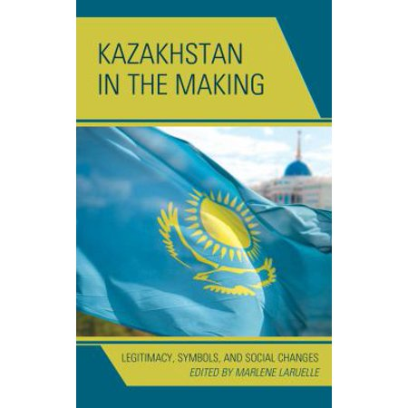 Kazakhstan In The Making  Legitimacy  Symbols  And Social Changes