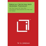 Biblical Criticism and Modern Thought : Or the Place of the Old Testament Documents in the Life of Today