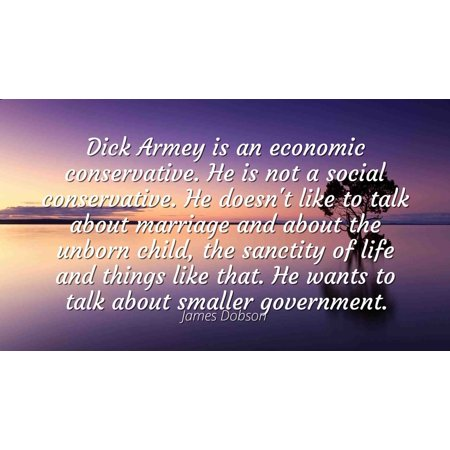 James Dobson - Famous Quotes Laminated POSTER PRINT 24x20 - Dick Armey is an economic conservative. He is not a social conservative. He doesn't like to talk about marriage and about the unborn (Best Conservative Talk Radio Stations)